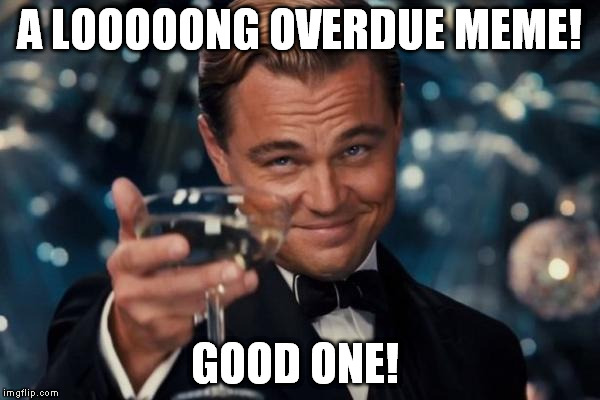 Leonardo Dicaprio Cheers Meme | A LOOOOONG OVERDUE MEME! GOOD ONE! | image tagged in memes,leonardo dicaprio cheers | made w/ Imgflip meme maker