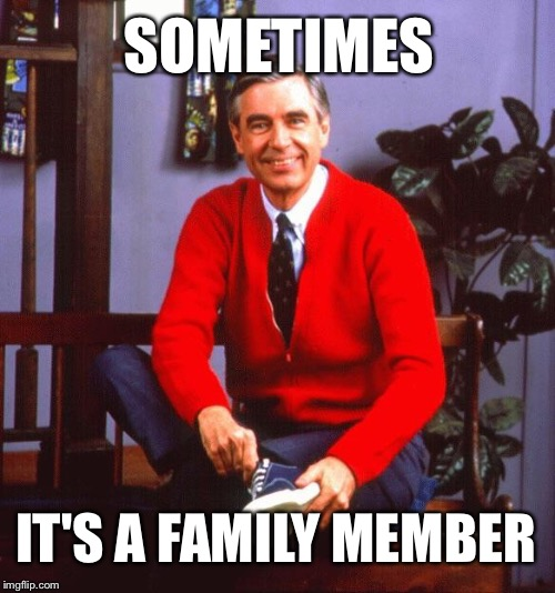 SOMETIMES IT'S A FAMILY MEMBER | made w/ Imgflip meme maker