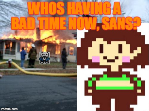 Disaster Chara | WHOS HAVING A BAD TIME NOW, SANS? | image tagged in memes,disaster girl,undertale,chara | made w/ Imgflip meme maker