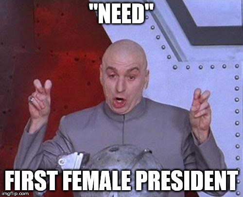 "Dr Evil Laser Meme | ""NEED"" FIRST FEMALE PRESIDENT 