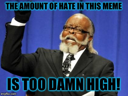 Too Damn High Meme | THE AMOUNT OF HATE IN THIS MEME IS TOO DAMN HIGH! | image tagged in memes,too damn high | made w/ Imgflip meme maker