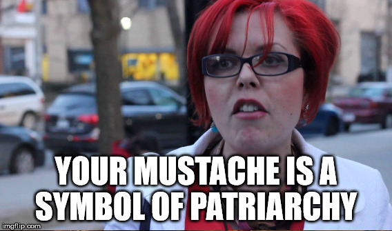 how dare you grow facial hair | YOUR MUSTACHE IS A SYMBOL OF PATRIARCHY | image tagged in fembot | made w/ Imgflip meme maker