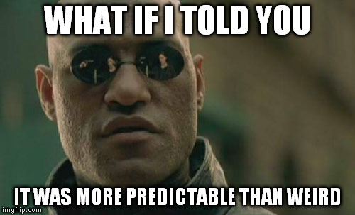Matrix Morpheus Meme | WHAT IF I TOLD YOU IT WAS MORE PREDICTABLE THAN WEIRD | image tagged in memes,matrix morpheus | made w/ Imgflip meme maker