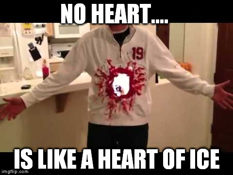 NO HEART.... IS LIKE A HEART OF ICE | made w/ Imgflip meme maker