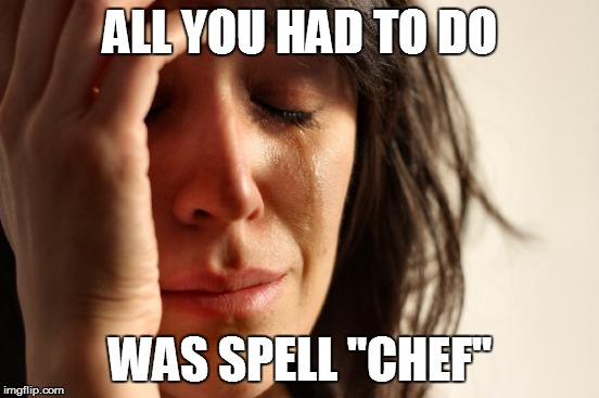 "First World Problems Meme | ALL YOU HAD TO DO WAS SPELL ""CHEF"" 