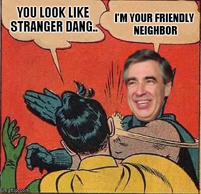 YOU LOOK LIKE STRANGER DANG.. I'M YOUR FRIENDLY NEIGHBOR | made w/ Imgflip meme maker