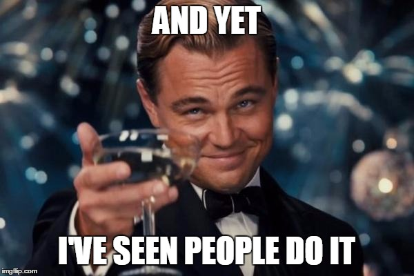 Leonardo Dicaprio Cheers Meme | AND YET I'VE SEEN PEOPLE DO IT | image tagged in memes,leonardo dicaprio cheers | made w/ Imgflip meme maker