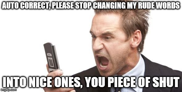 Angry text | AUTO CORRECT, PLEASE STOP CHANGING MY RUDE WORDS INTO NICE ONES, YOU PIECE OF SHUT | image tagged in angry text | made w/ Imgflip meme maker