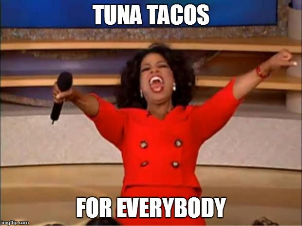 Oprah You Get A Meme | TUNA TACOS FOR EVERYBODY | image tagged in oprah you get a,tuna,tuna taco,meme | made w/ Imgflip meme maker
