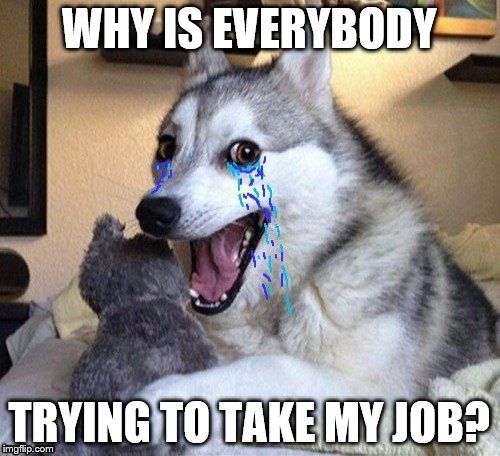 WHY IS EVERYBODY TRYING TO TAKE MY JOB? | made w/ Imgflip meme maker