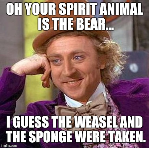 Creepy Condescending Wonka Meme | OH YOUR SPIRIT ANIMAL IS THE BEAR... I GUESS THE WEASEL AND THE SPONGE WERE TAKEN. | image tagged in memes,creepy condescending wonka | made w/ Imgflip meme maker