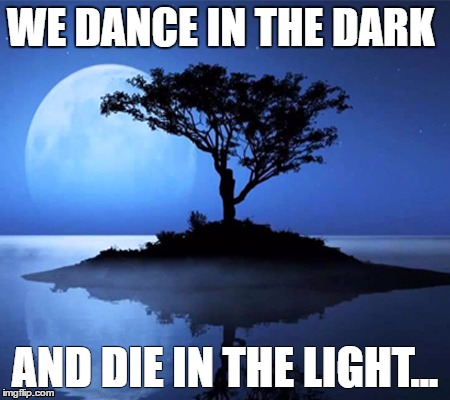 We dance | WE DANCE IN THE DARK AND DIE IN THE LIGHT... | image tagged in memes,dance,darkness,light,sunlight | made w/ Imgflip meme maker