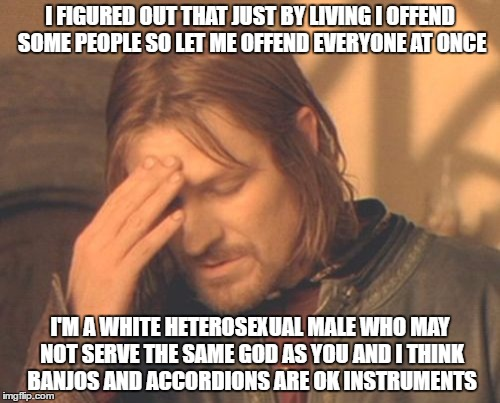 not really the right meme for this but you get the point |  I FIGURED OUT THAT JUST BY LIVING I OFFEND SOME PEOPLE SO LET ME OFFEND EVERYONE AT ONCE; I'M A WHITE HETEROSEXUAL MALE WHO MAY NOT SERVE THE SAME GOD AS YOU AND I THINK BANJOS AND ACCORDIONS ARE OK INSTRUMENTS | image tagged in memes,frustrated boromir | made w/ Imgflip meme maker
