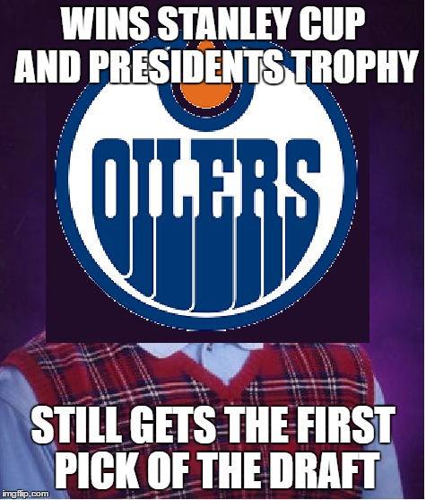 no matter what they always get it |  WINS STANLEY CUP AND PRESIDENTS TROPHY; STILL GETS THE FIRST PICK OF THE DRAFT | image tagged in edmonton oilers,nhl,stanley cup,presidents trophy | made w/ Imgflip meme maker