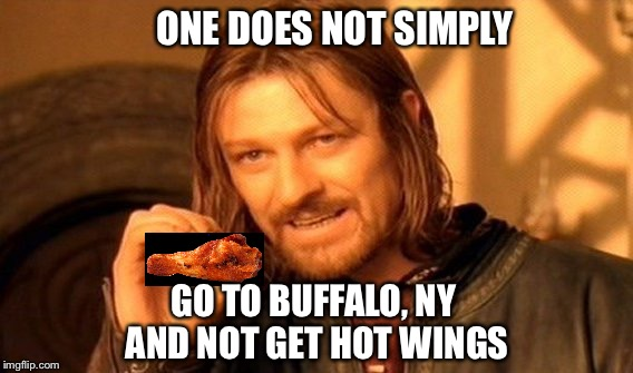 Wings in Buffalo are better than yours | ONE DOES NOT SIMPLY GO TO BUFFALO, NY AND NOT GET HOT WINGS | image tagged in memes,one does not simply,buffalo wild wings,buffalo chicken wings,hot wings,so hot right now | made w/ Imgflip meme maker