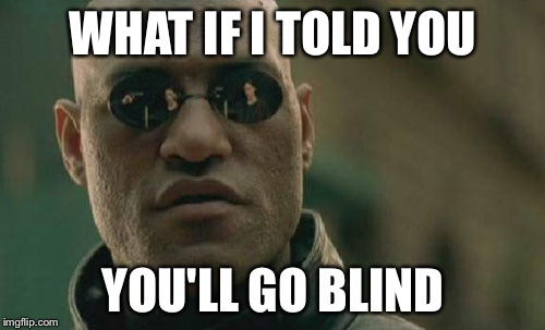 Matrix Morpheus Meme | WHAT IF I TOLD YOU YOU'LL GO BLIND | image tagged in memes,matrix morpheus | made w/ Imgflip meme maker