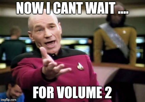 Picard Wtf Meme | NOW I CANT WAIT .... FOR VOLUME 2 | image tagged in memes,picard wtf | made w/ Imgflip meme maker