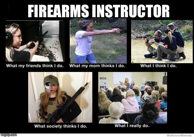 What I really do | FIREARMS INSTRUCTOR | image tagged in what i really do | made w/ Imgflip meme maker