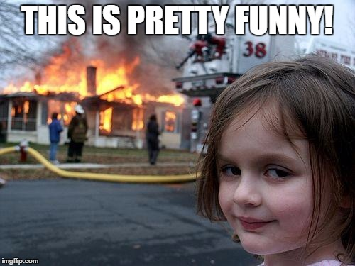 THIS IS PRETTY FUNNY! | image tagged in memes,disaster girl | made w/ Imgflip meme maker