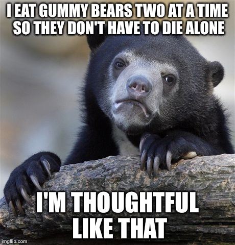 Confession Bear Meme | I EAT GUMMY BEARS TWO AT A TIME SO THEY DON'T HAVE TO DIE ALONE I'M THOUGHTFUL LIKE THAT | image tagged in memes,confession bear | made w/ Imgflip meme maker