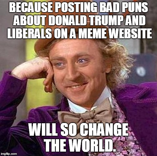 BECAUSE POSTING BAD PUNS ABOUT DONALD TRUMP AND LIBERALS ON A MEME WEBSITE WILL SO CHANGE THE WORLD. | image tagged in memes,creepy condescending wonka | made w/ Imgflip meme maker