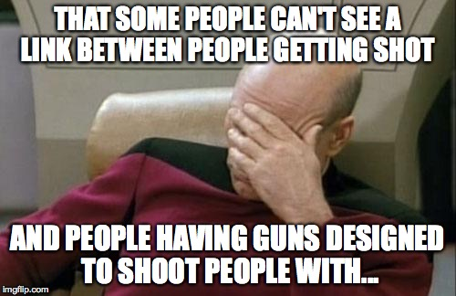 Captain Picard Facepalm Meme |  THAT SOME PEOPLE CAN'T SEE A LINK BETWEEN PEOPLE GETTING SHOT; AND PEOPLE HAVING GUNS DESIGNED TO SHOOT PEOPLE WITH... | image tagged in memes,captain picard facepalm | made w/ Imgflip meme maker