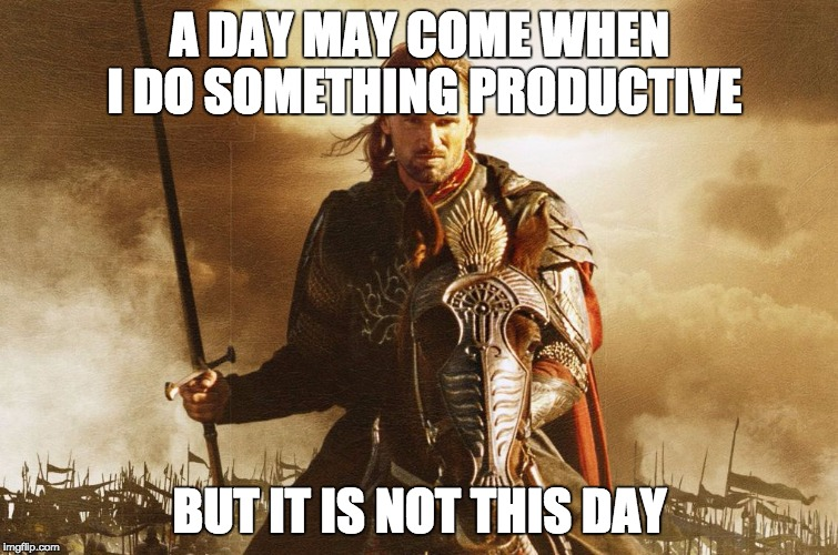 Just one of them days... | A DAY MAY COME WHEN I DO SOMETHING PRODUCTIVE BUT IT IS NOT THIS DAY | image tagged in lotr,aragorn,homework,high school,lazy,procrastination | made w/ Imgflip meme maker