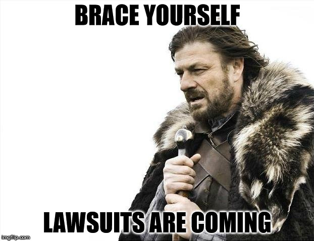 Brace Yourselves X is Coming Meme | BRACE YOURSELF LAWSUITS ARE COMING | image tagged in memes,brace yourselves x is coming | made w/ Imgflip meme maker