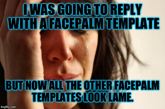 First World Problems Meme | I WAS GOING TO REPLY WITH A FACEPALM TEMPLATE BUT NOW ALL THE OTHER FACEPALM TEMPLATES LOOK LAME. | image tagged in memes,first world problems | made w/ Imgflip meme maker