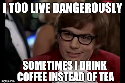 Drinking coffeee | I TOO LIVE DANGEROUSLY SOMETIMES I DRINK COFFEE INSTEAD OF TEA | image tagged in memes,i too like to live dangerously,coffee,tea | made w/ Imgflip meme maker