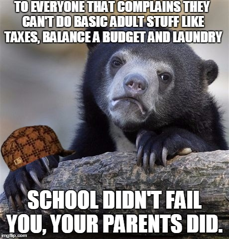 Confession Bear Meme | TO EVERYONE THAT COMPLAINS THEY CAN'T DO BASIC ADULT STUFF LIKE TAXES, BALANCE A BUDGET AND LAUNDRY SCHOOL DIDN'T FAIL YOU, YOUR PARENTS DID | image tagged in memes,confession bear,scumbag,AdviceAnimals | made w/ Imgflip meme maker
