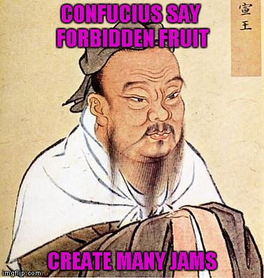 I want to try ALL of them!!! | CONFUCIUS SAY FORBIDDEN FRUIT CREATE MANY JAMS | image tagged in memes,confucius | made w/ Imgflip meme maker