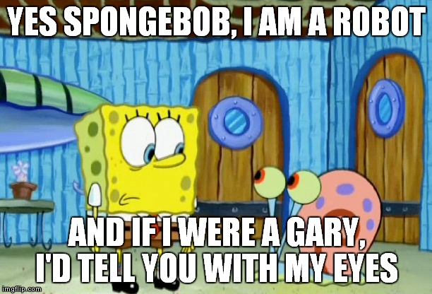 well, here's the thing... |  YES SPONGEBOB, I AM A ROBOT; AND IF I WERE A GARY, I'D TELL YOU WITH MY EYES | image tagged in memes,robots,gary | made w/ Imgflip meme maker