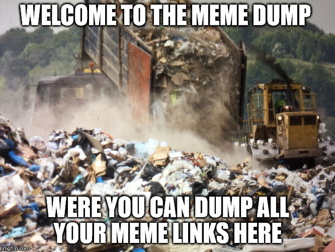 Welcome to the meme dump  |  WELCOME TO THE MEME DUMP; WERE YOU CAN DUMP ALL YOUR MEME LINKS HERE | image tagged in garbage dump | made w/ Imgflip meme maker