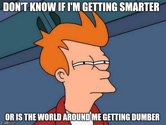 Futurama Fry Meme | DON'T KNOW IF I'M GETTING SMARTER OR IS THE WORLD AROUND ME GETTING DUMBER | image tagged in memes,futurama fry | made w/ Imgflip meme maker