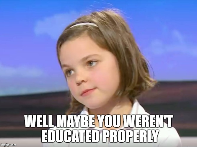 Well Maybe You Weren't Educated Properly | WELL MAYBE YOU WEREN'T EDUCATED PROPERLY | image tagged in education,memes,bbc,news,girl,sass | made w/ Imgflip meme maker