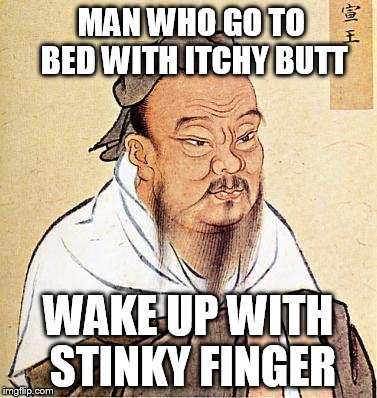 confucius |  MAN WHO GO TO BED WITH ITCHY BUTT; WAKE UP WITH STINKY FINGER | image tagged in confucius | made w/ Imgflip meme maker