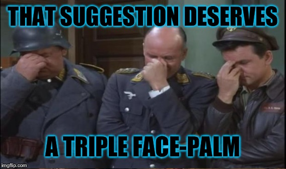 THAT SUGGESTION DESERVES A TRIPLE FACE-PALM | made w/ Imgflip meme maker