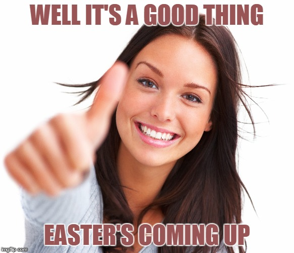 WELL IT'S A GOOD THING EASTER'S COMING UP | made w/ Imgflip meme maker