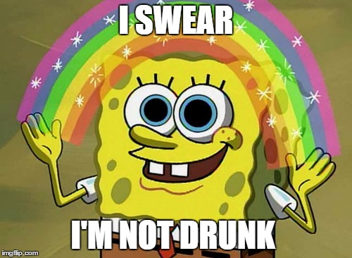 When You're Drunk AF And You Keep Saying That You're Not Drunk |  I SWEAR; I'M NOT DRUNK | image tagged in memes,imagination spongebob,drunk,high af,happy,party animal | made w/ Imgflip meme maker