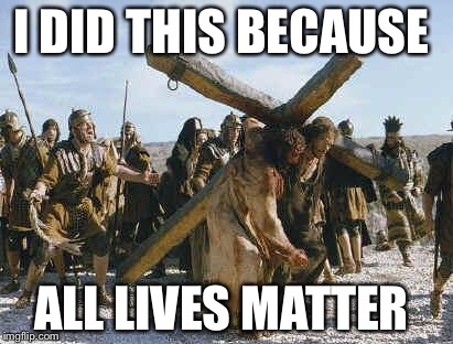 Jesus working | I DID THIS BECAUSE ALL LIVES MATTER | image tagged in jesus working | made w/ Imgflip meme maker