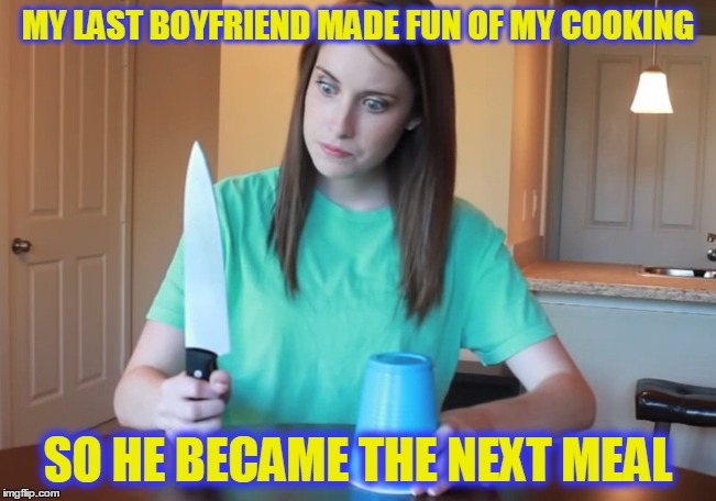 MY LAST BOYFRIEND MADE FUN OF MY COOKING SO HE BECAME THE NEXT MEAL | made w/ Imgflip meme maker