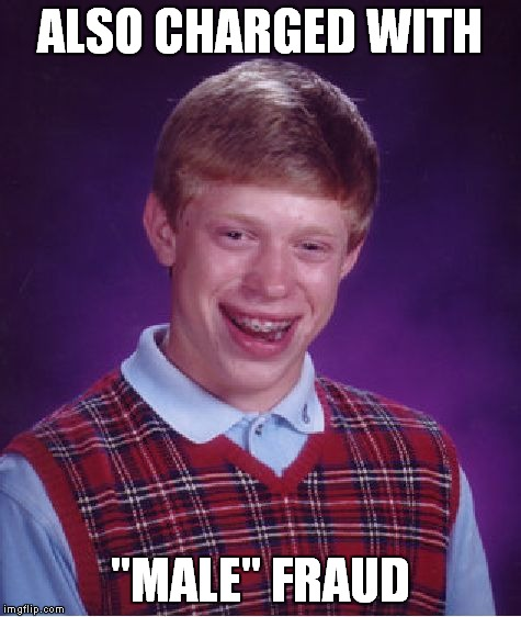 "Bad Luck Brian Meme | ALSO CHARGED WITH ""MALE"" FRAUD 