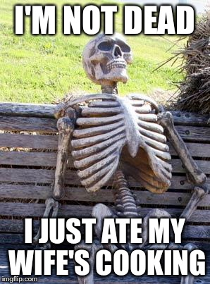 Waiting Skeleton Meme | I'M NOT DEAD I JUST ATE MY WIFE'S COOKING | image tagged in memes,waiting skeleton | made w/ Imgflip meme maker