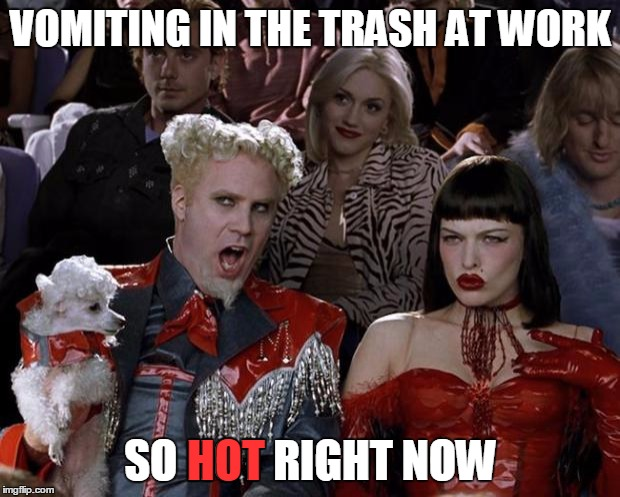 Mugatu So Hot Right Now Meme | VOMITING IN THE TRASH AT WORK SO HOT RIGHT NOW HOT | image tagged in memes,mugatu so hot right now | made w/ Imgflip meme maker