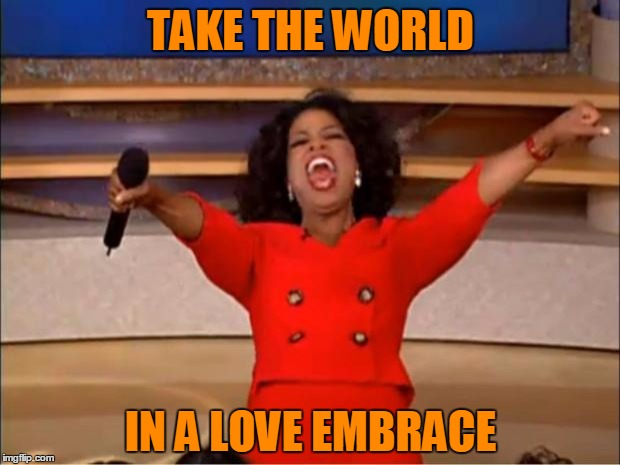 Oprah You Get A Meme | TAKE THE WORLD IN A LOVE EMBRACE | image tagged in memes,oprah you get a | made w/ Imgflip meme maker
