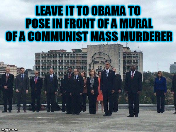 The Comrade in chief  | LEAVE IT TO OBAMA TO POSE IN FRONT OF A MURAL OF A COMMUNIST MASS MURDERER | image tagged in obama,che guevara,cuba,socialism,communism | made w/ Imgflip meme maker