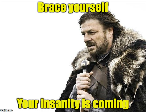 Brace Yourselves X is Coming Meme | Brace yourself Your insanity is coming | image tagged in memes,brace yourselves x is coming | made w/ Imgflip meme maker