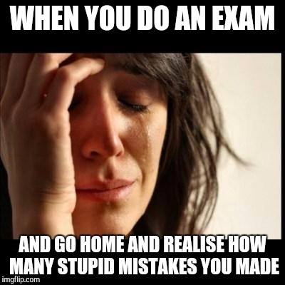 Sad girl meme | WHEN YOU DO AN EXAM AND GO HOME AND REALISE HOW MANY STUPID MISTAKES YOU MADE | image tagged in sad girl meme | made w/ Imgflip meme maker