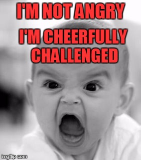 I'm Not Angry | I'M NOT ANGRY I'M CHEERFULLY CHALLENGED | image tagged in angry baby,meme,memes | made w/ Imgflip meme maker